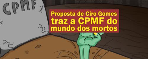 Proposta de Ciro Gomes traz a CPMF do mundo dos mortos